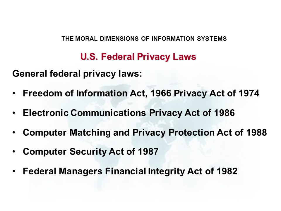 THE MORAL DIMENSIONS OF INFORMATION SYSTEMS General federal privacy laws: Freedom of Information Act, 1966 Privacy Act of 1974 Electronic Communicatio