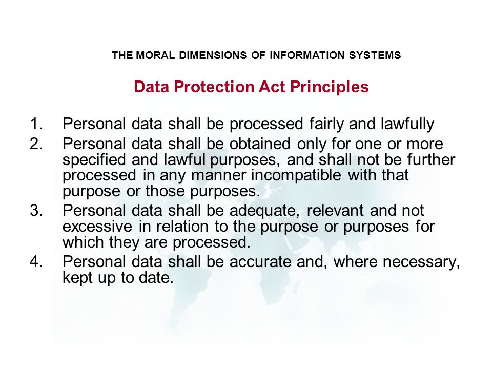 1.Personal data shall be processed fairly and lawfully 2.Personal data shall be obtained only for one or more specified and lawful purposes, and shall not be further processed in any manner incompatible with that purpose or those purposes.