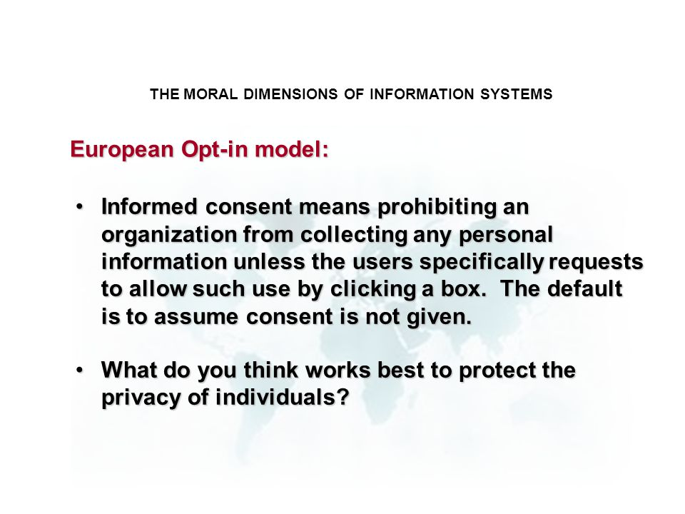 THE MORAL DIMENSIONS OF INFORMATION SYSTEMS Informed consent means prohibiting an organization from collecting any personal information unless the use