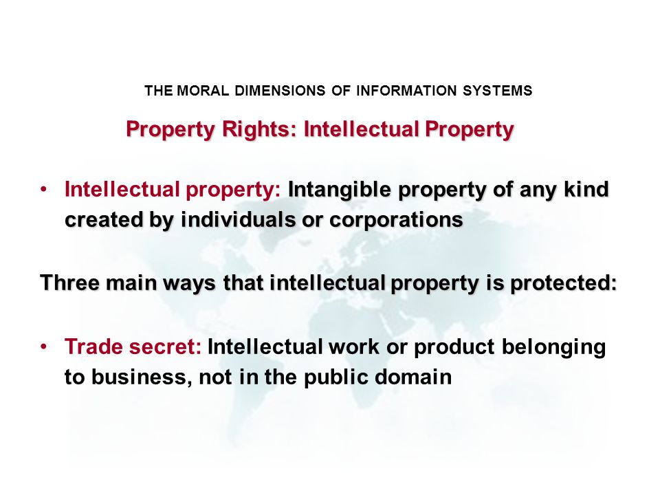 THE MORAL DIMENSIONS OF INFORMATION SYSTEMS Intangible property of any kind created by individuals or corporationsIntellectual property: Intangible pr