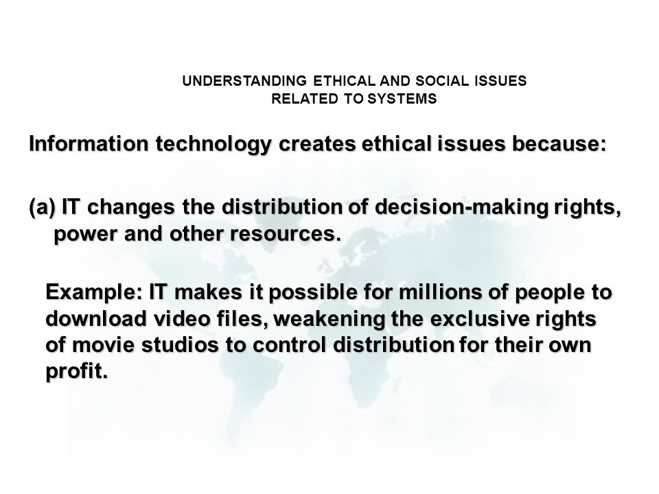 UNDERSTANDING ETHICAL AND SOCIAL ISSUES RELATED TO SYSTEMS Information technology creates ethical issues because: (a) IT changes the distribution of d