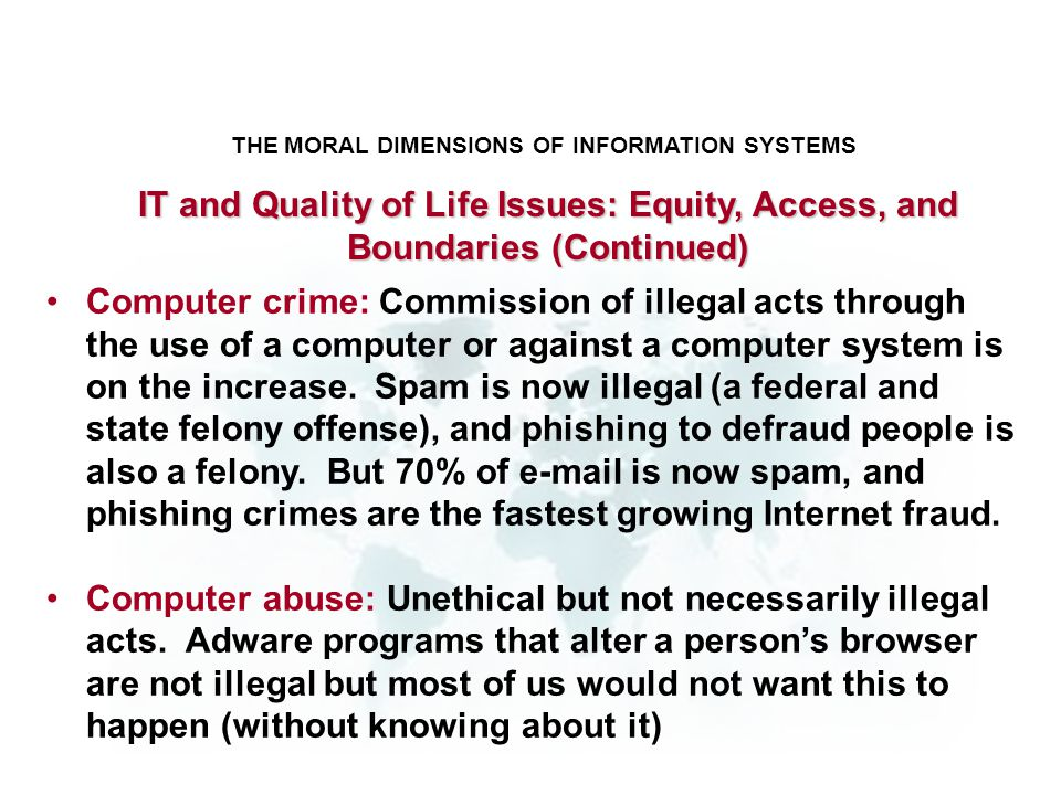 THE MORAL DIMENSIONS OF INFORMATION SYSTEMS Computer crime: Commission of illegal acts through the use of a computer or against a computer system is o