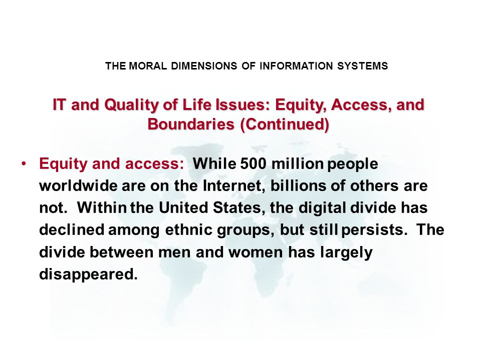 THE MORAL DIMENSIONS OF INFORMATION SYSTEMS Equity and access: While 500 million people worldwide are on the Internet, billions of others are not. Wit