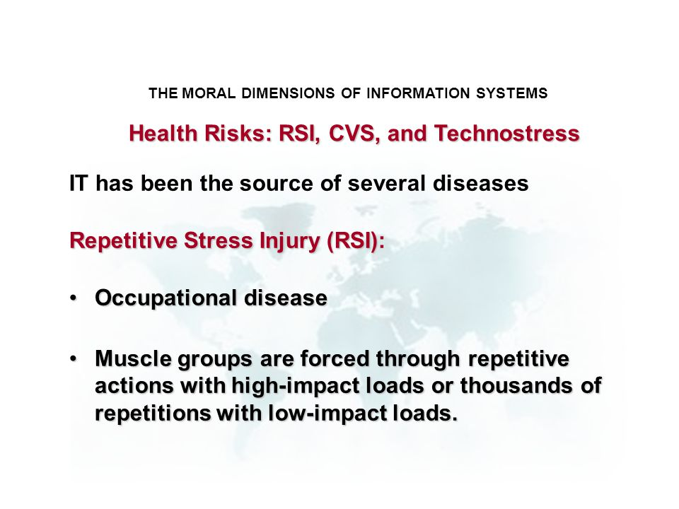 THE MORAL DIMENSIONS OF INFORMATION SYSTEMS IT has been the source of several diseases Repetitive Stress Injury (RSI) Repetitive Stress Injury (RSI):
