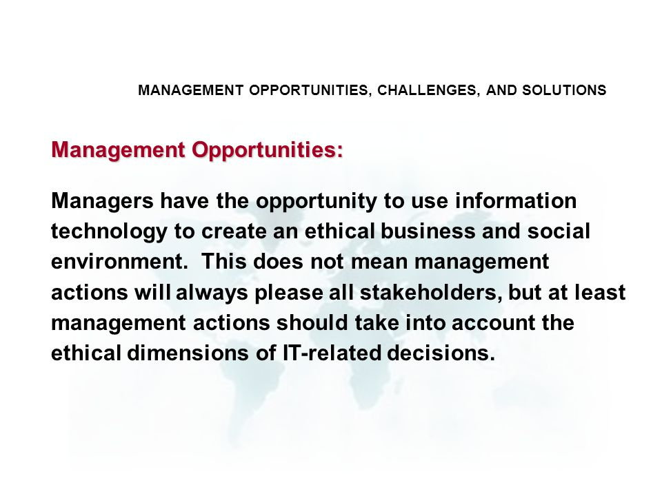 MANAGEMENT OPPORTUNITIES, CHALLENGES, AND SOLUTIONS Managers have the opportunity to use information technology to create an ethical business and soci