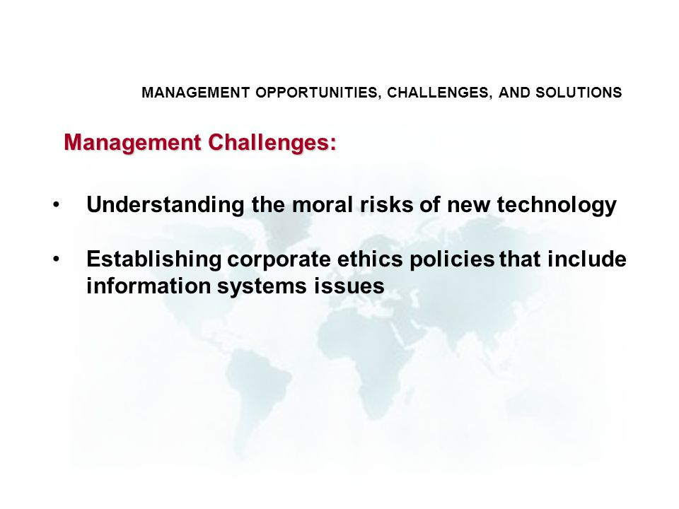 Understanding the moral risks of new technology Establishing corporate ethics policies that include information systems issues Management Challenges: