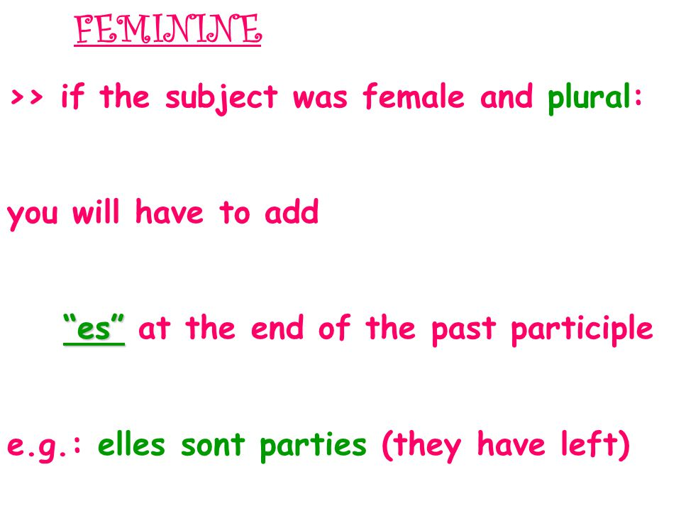 >> if the subject was female and plural: you will have to add es es at the end of the past participle e.g.: elles sont parties (they have left) FEMININE