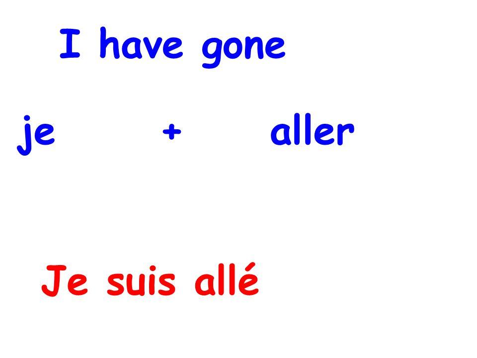 I have gone je + aller Je suis allé
