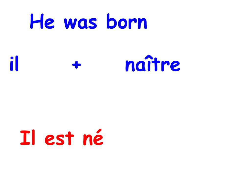 He was born il + naître Il est né