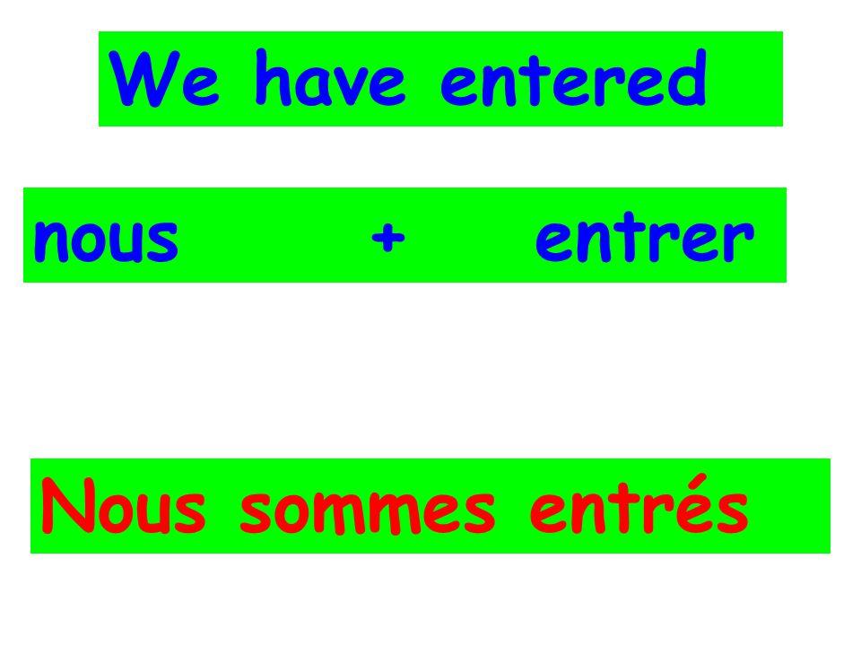 We have entered nous + entrer Nous sommes entrés