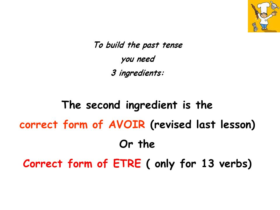 To build the past tense you need 3 ingredients: The second ingredient is the correct form of AVOIR (revised last lesson) Or the Correct form of ETRE ( only for 13 verbs)