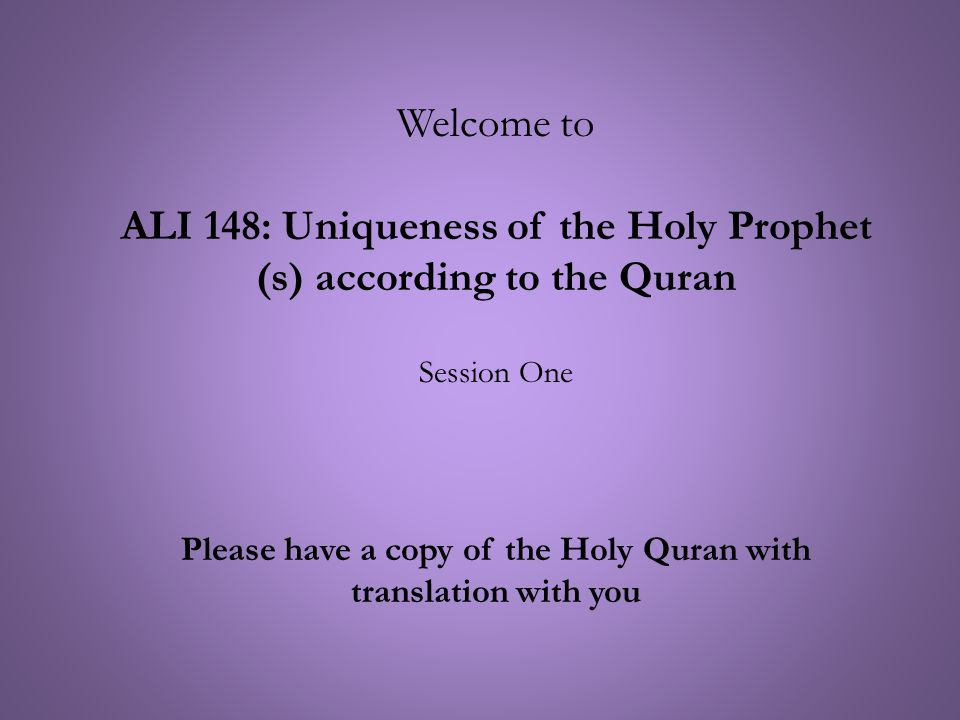 Welcome to ALI 148: Uniqueness of the Holy Prophet (s) according to the Quran Session One Please have a copy of the Holy Quran with translation with you