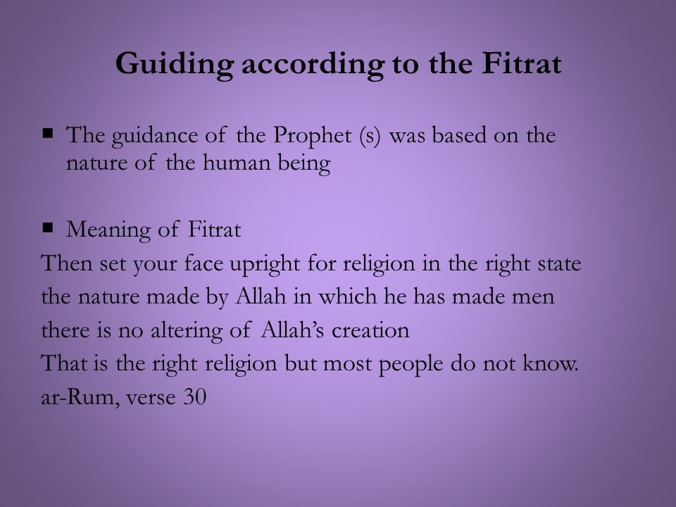 Guiding according to the Fitrat  The guidance of the Prophet (s) was based on the nature of the human being  Meaning of Fitrat Then set your face upright for religion in the right state the nature made by Allah in which he has made men there is no altering of Allah's creation That is the right religion but most people do not know.