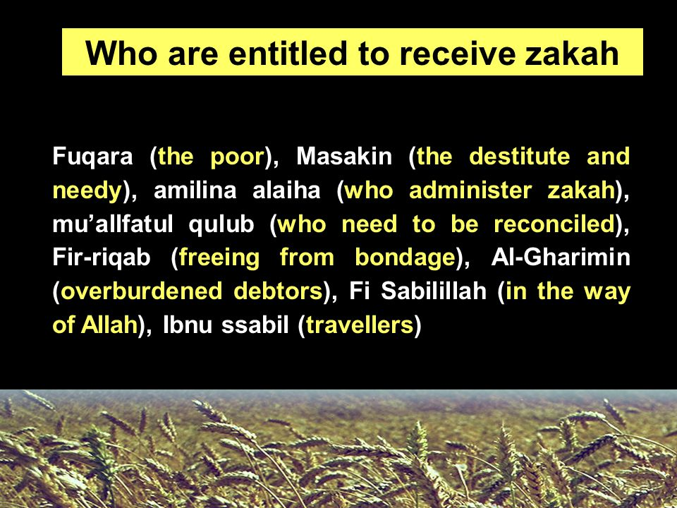 Fuqara (the poor), Masakin (the destitute and needy), amilina alaiha (who administer zakah), mu'allfatul qulub (who need to be reconciled), Fir-riqab