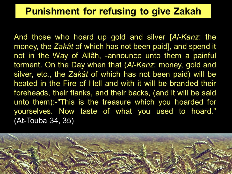 Punishment for refusing to give Zakah And those who hoard up gold and silver [Al-Kanz: the money, the Zakât of which has not been paid], and spend it