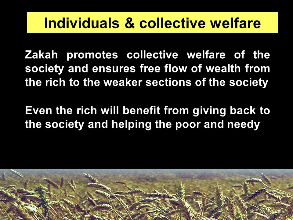 Zakah promotes collective welfare of the society and ensures free flow of wealth from the rich to the weaker sections of the society Individuals & col