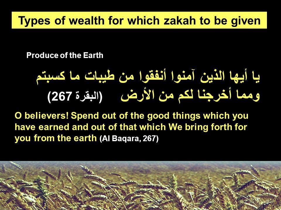 Produce of the Earth Types of wealth for which zakah to be given يا أيها الذين آمنوا أنفقوا من طيبات ما كسبتم ومما أخرجنا لكم من الأرض (البقرة 267) O believers.