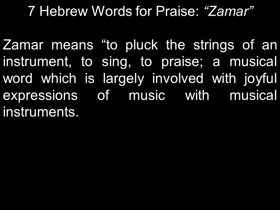 7 Hebrew Words for Praise: Zamar Zamar means to pluck the strings of an instrument, to sing, to praise; a musical word which is largely involved with joyful expressions of music with musical instruments.