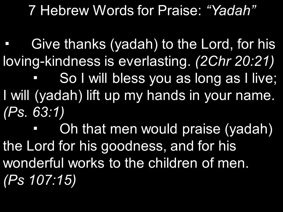 7 Hebrew Words for Praise: Yadah ▪Give thanks (yadah) to the Lord, for his loving-kindness is everlasting.