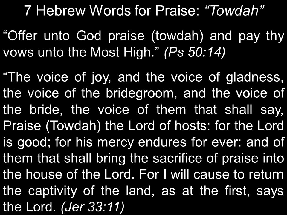 7 Hebrew Words for Praise: Towdah Offer unto God praise (towdah) and pay thy vows unto the Most High. (Ps 50:14) The voice of joy, and the voice of gladness, the voice of the bridegroom, and the voice of the bride, the voice of them that shall say, Praise (Towdah) the Lord of hosts: for the Lord is good; for his mercy endures for ever: and of them that shall bring the sacrifice of praise into the house of the Lord.