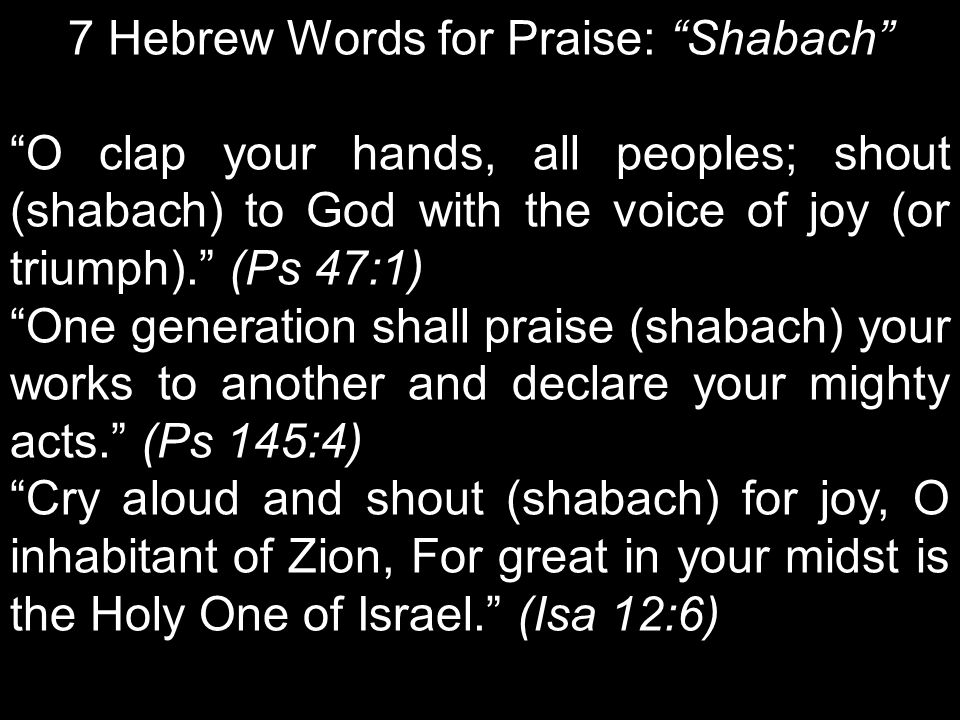 7 Hebrew Words for Praise: Shabach O clap your hands, all peoples; shout (shabach) to God with the voice of joy (or triumph). (Ps 47:1) One generation shall praise (shabach) your works to another and declare your mighty acts. (Ps 145:4) Cry aloud and shout (shabach) for joy, O inhabitant of Zion, For great in your midst is the Holy One of Israel. (Isa 12:6)