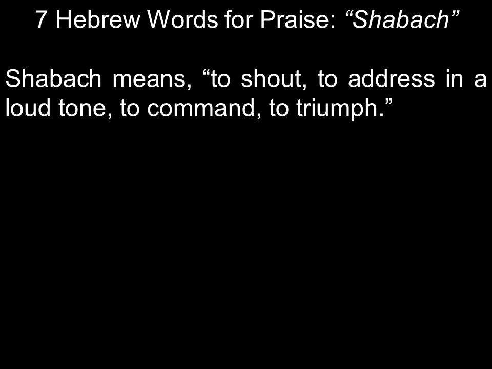 7 Hebrew Words for Praise: Shabach Shabach means, to shout, to address in a loud tone, to command, to triumph.