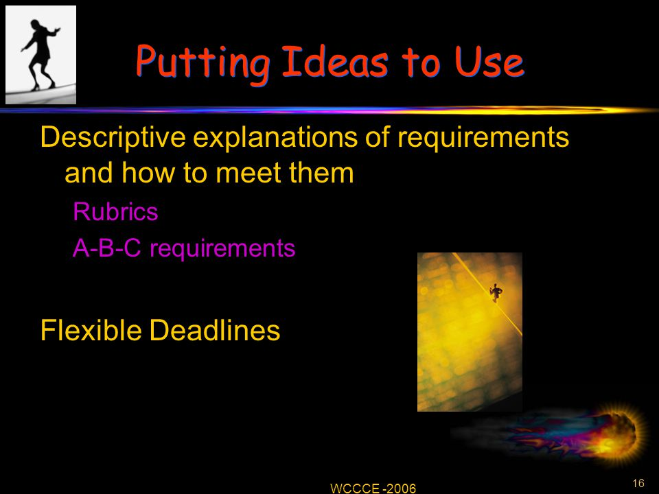 16 WCCCE -2006 Putting Ideas to Use Descriptive explanations of requirements and how to meet them Rubrics A-B-C requirements Flexible Deadlines
