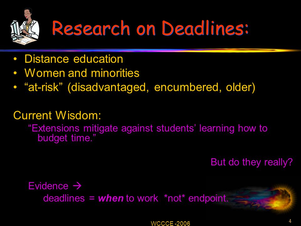 4 WCCCE -2006 Research on Deadlines: Distance education Women and minorities at-risk (disadvantaged, encumbered, older) Current Wisdom: Extensions mitigate against students' learning how to budget time. But do they really.