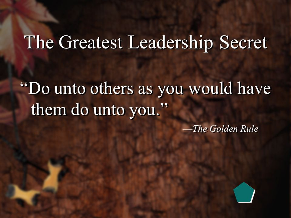 The Greatest Leadership Secret What you do not want done to yourself, do not do unto others. —Confucius, 551-479 B.C.