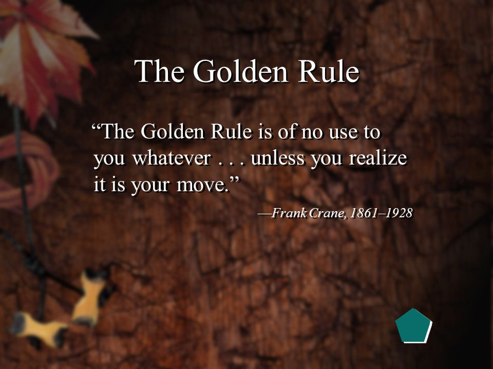 The Greatest Leadership Secret Do unto others as you would have them do unto you. —The Golden Rule
