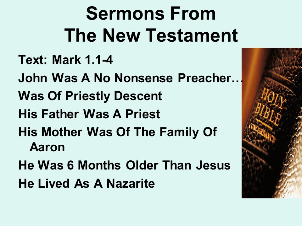 Sermons From The New Testament Text: Mark 1.1-4 John Was A No Nonsense Preacher… Was Of Priestly Descent His Father Was A Priest His Mother Was Of The Family Of Aaron He Was 6 Months Older Than Jesus He Lived As A Nazarite