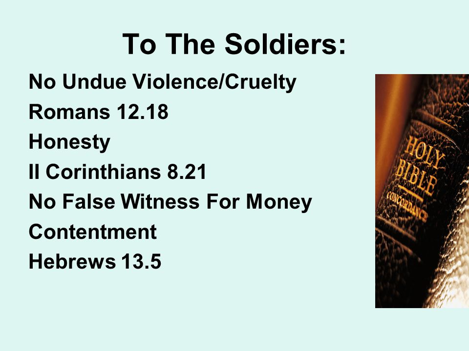 To The Soldiers: No Undue Violence/Cruelty Romans 12.18 Honesty II Corinthians 8.21 No False Witness For Money Contentment Hebrews 13.5