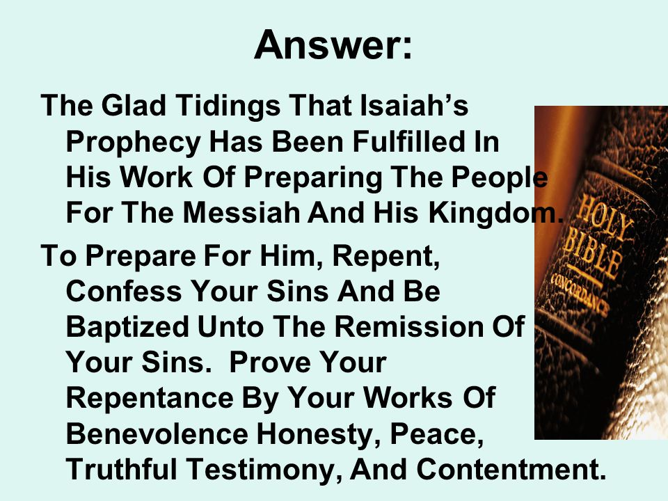 Answer: The Glad Tidings That Isaiah's Prophecy Has Been Fulfilled In His Work Of Preparing The People For The Messiah And His Kingdom.