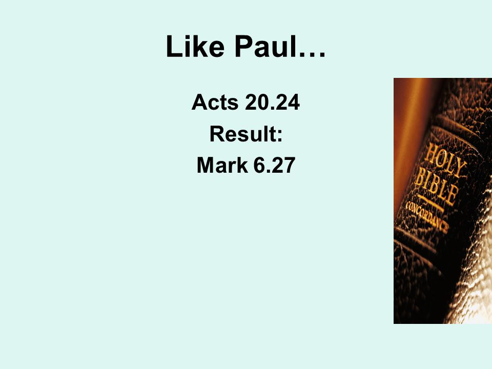 Like Paul… Acts 20.24 Result: Mark 6.27