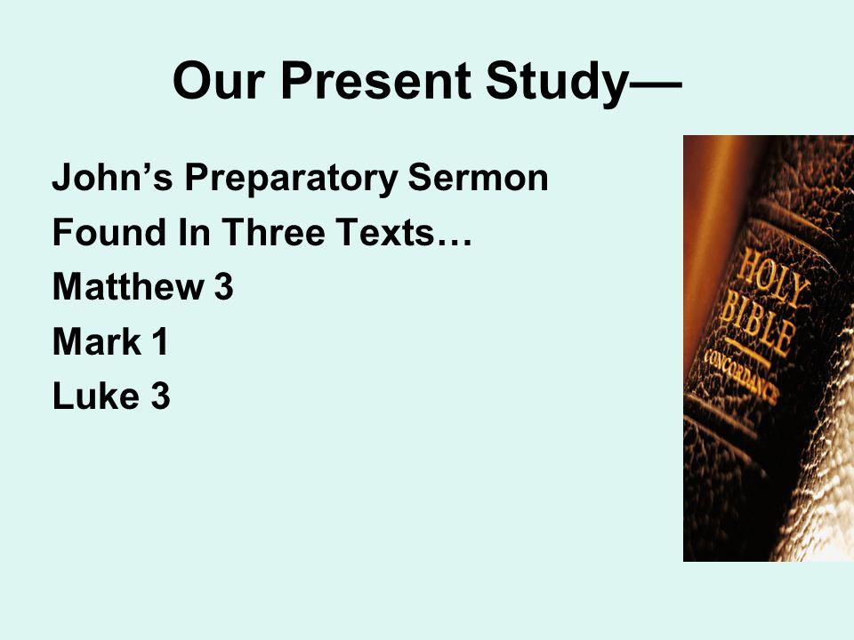 Our Present Study— John's Preparatory Sermon Found In Three Texts… Matthew 3 Mark 1 Luke 3