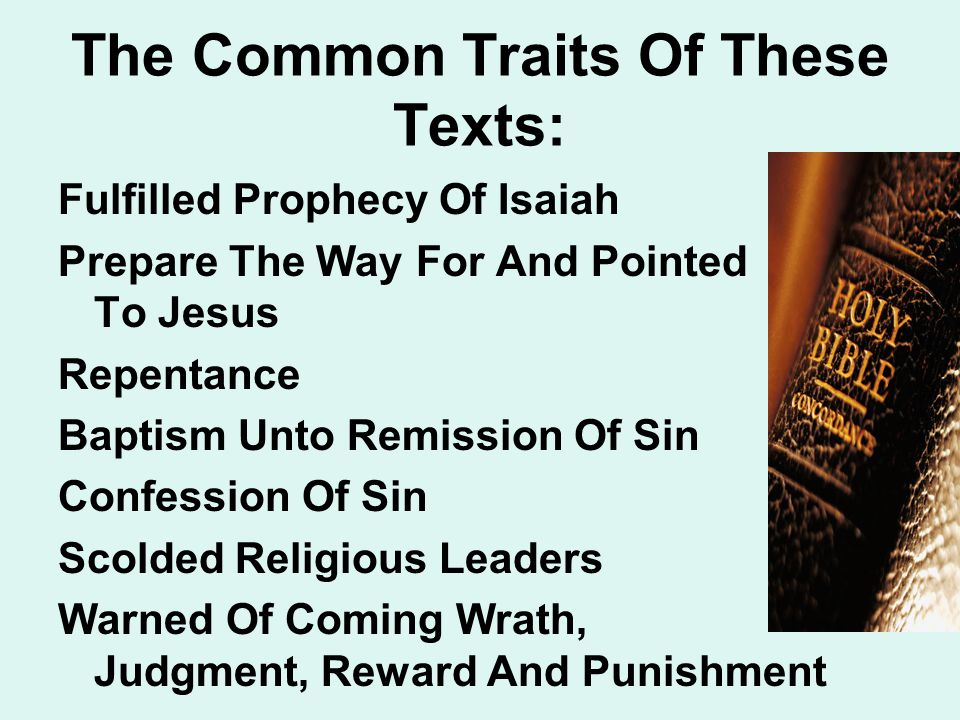 The Common Traits Of These Texts: Fulfilled Prophecy Of Isaiah Prepare The Way For And Pointed To Jesus Repentance Baptism Unto Remission Of Sin Confession Of Sin Scolded Religious Leaders Warned Of Coming Wrath, Judgment, Reward And Punishment