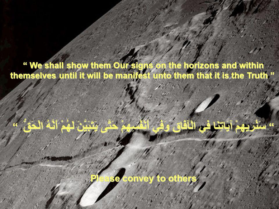 We shall show them Our signs on the horizons and within themselves until it will be manifest unto them that it is the Truth سَنُرِيهِمْ سَنُرِيهِمْ آيَاتِنَا فِي الْآفَاقِ وَفِي أَنْفُسِهِمْ حَتَّى يَتَبَيَّنَ لَهُمْ أَنَّهُ الْحَقُّ الْحَقُّ Please convey to others