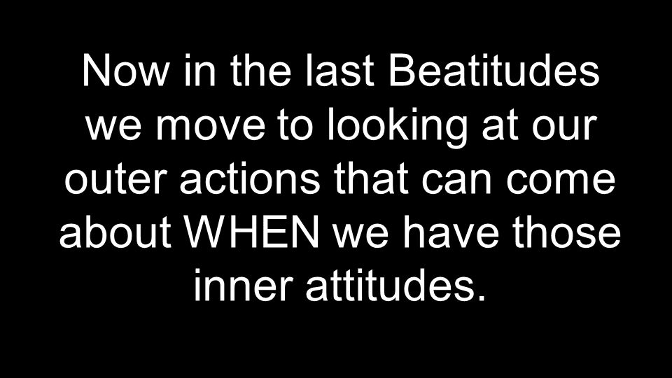 Now in the last Beatitudes we move to looking at our outer actions that can come about WHEN we have those inner attitudes.