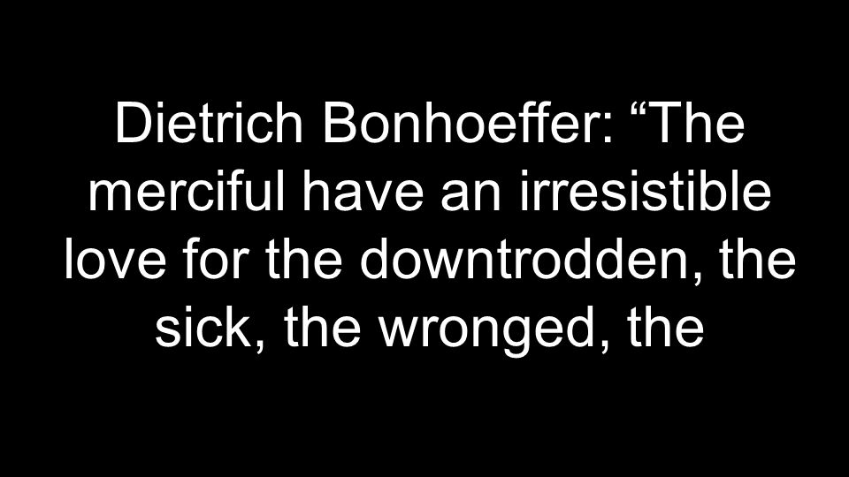 Dietrich Bonhoeffer: The merciful have an irresistible love for the downtrodden, the sick, the wronged, the