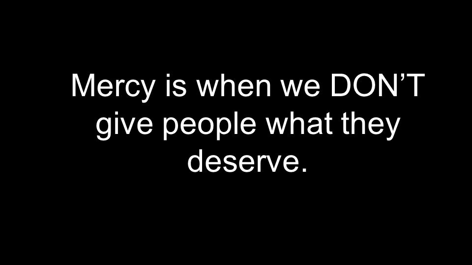 Mercy is when we DON'T give people what they deserve.