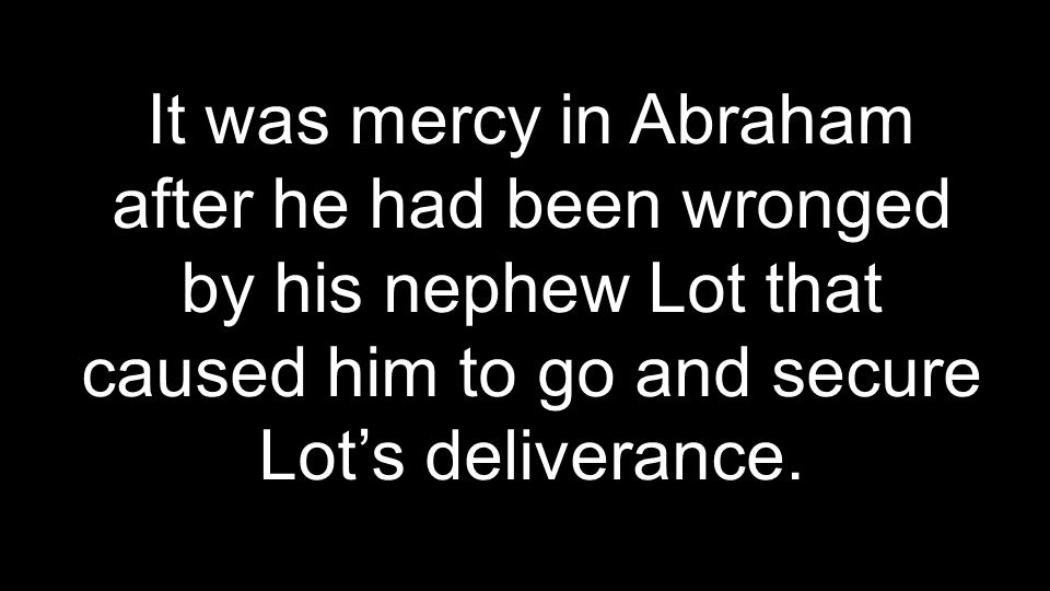 It was mercy in Abraham after he had been wronged by his nephew Lot that caused him to go and secure Lot's deliverance.