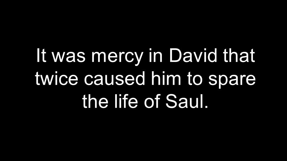 It was mercy in David that twice caused him to spare the life of Saul.