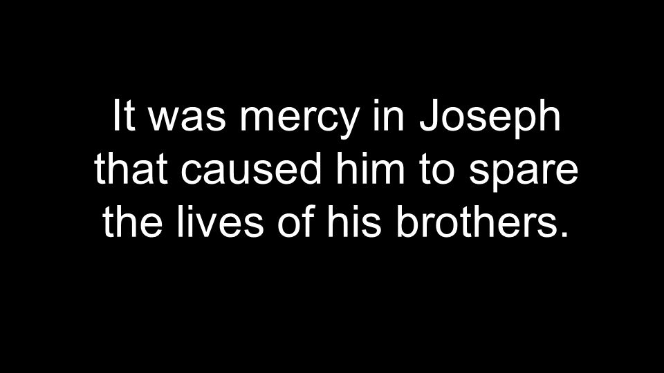 It was mercy in Joseph that caused him to spare the lives of his brothers.