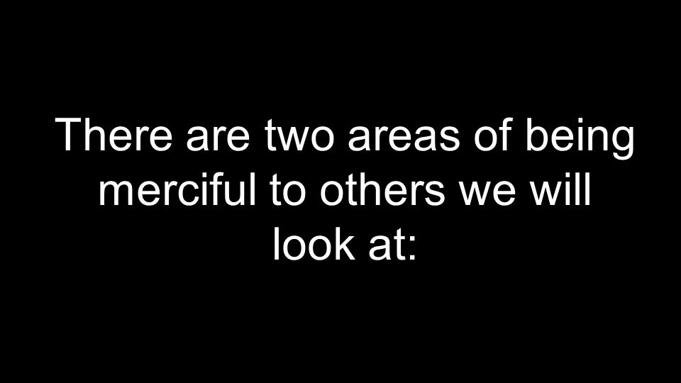There are two areas of being merciful to others we will look at: