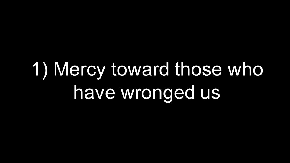 1) Mercy toward those who have wronged us