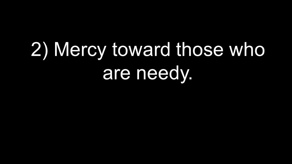 2) Mercy toward those who are needy.