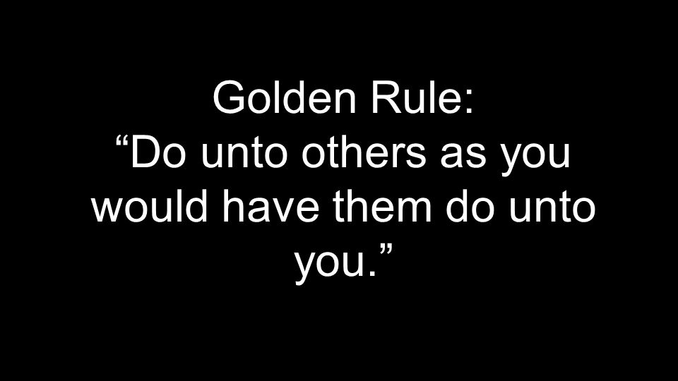 Golden Rule: Do unto others as you would have them do unto you.