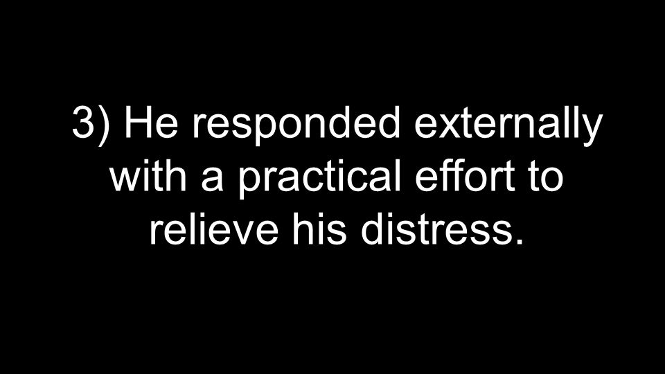 3) He responded externally with a practical effort to relieve his distress.