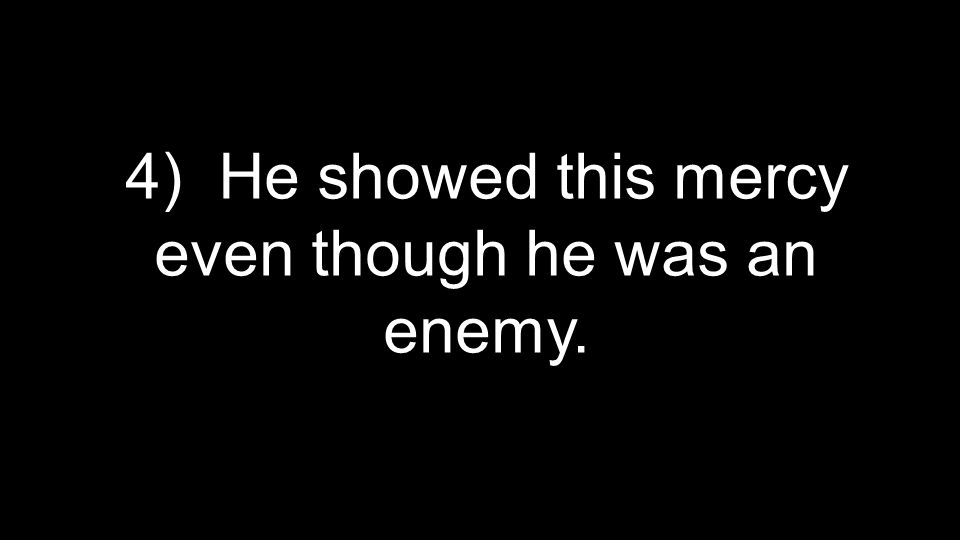 4) He showed this mercy even though he was an enemy.