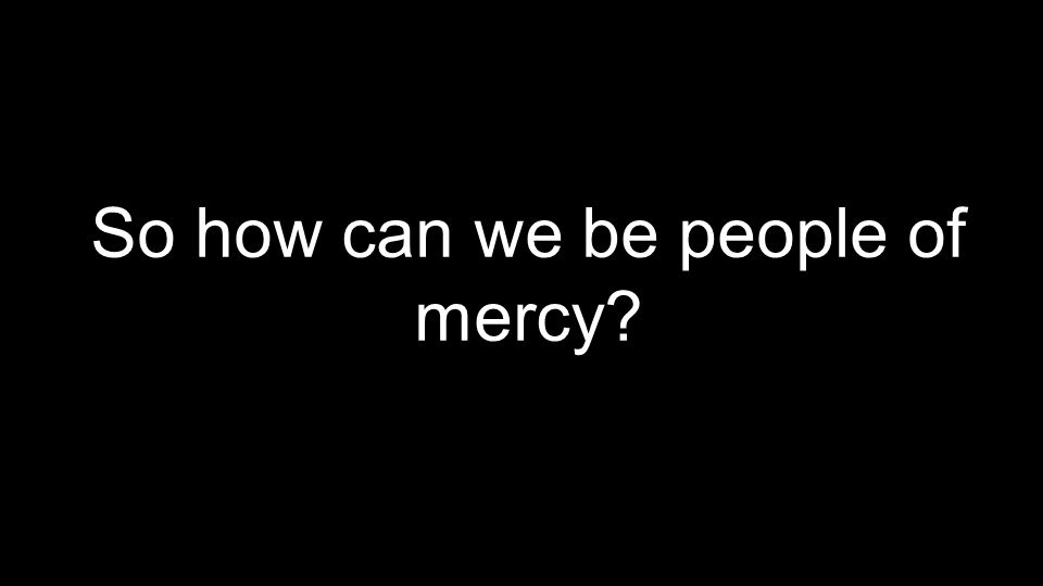 So how can we be people of mercy